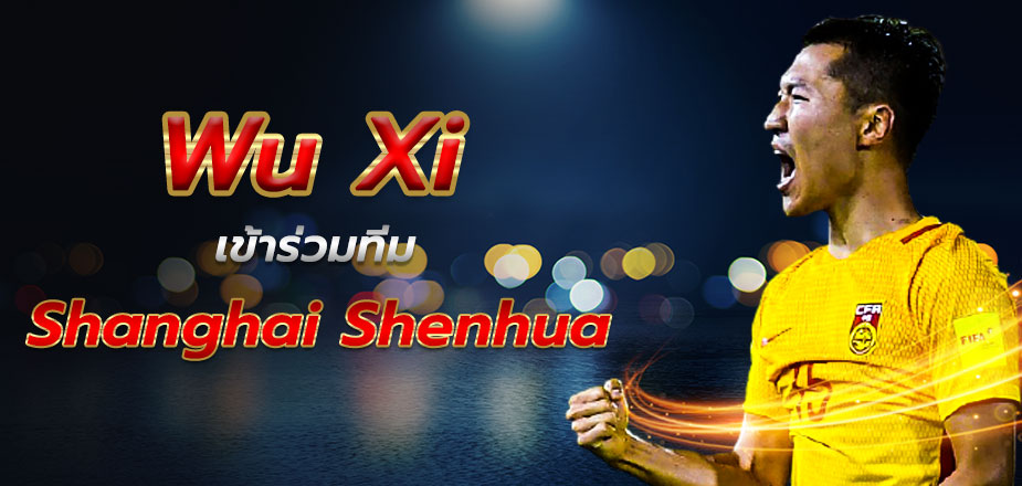 หวู่ซี่ จะเข้าร่วม ทีม Shanghai Shenhua !!!